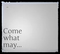 Come what may…